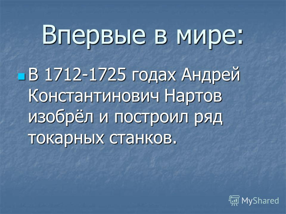 Впервые в мире: В 1712-1725 годах Андрей Константинович Нартов изобрёл и построил ряд токарных станков. В 1712-1725 годах Андрей Константинович Нартов изобрёл и построил ряд токарных станков.