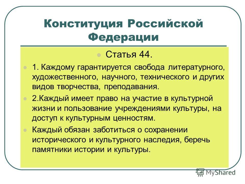 Конституция Российской Федерации Статья 44. 1. Каждому гарантируется свобода литературного, художественного, научного, технического и других видов творчества, преподавания. 2.Каждый имеет право на участие в культурной жизни и пользование учреждениями