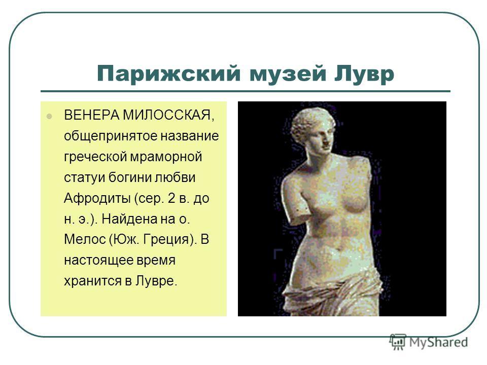 Парижский музей Лувр ВЕНЕРА МИЛОССКАЯ, общепринятое название греческой мраморной статуи богини любви Афродиты (сер. 2 в. до н. э.). Найдена на о. Мелос (Юж. Греция). В настоящее время хранится в Лувре.