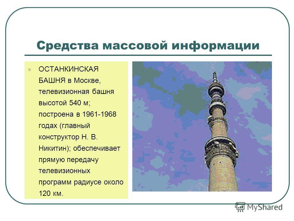 Средства массовой информации ОСТАНКИНСКАЯ БАШНЯ в Москве, телевизионная башня высотой 540 м; построена в 1961-1968 годах (главный конструктор Н. В. Никитин); обеспечивает прямую передачу телевизионных программ радиусе около 120 км.