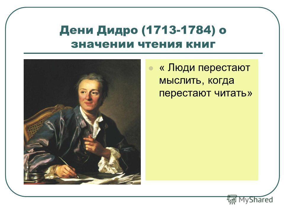 Дени Дидро (1713-1784) о значении чтения книг « Люди перестают мыслить, когда перестают читать»