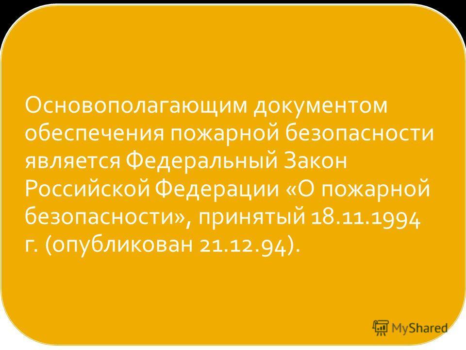 Основополагающим документом обеспечения пожарной безопасности является Федеральный Закон Российской Федерации «О пожарной безопасности», принятый 18.11.1994 г. (опубликован 21.12.94).