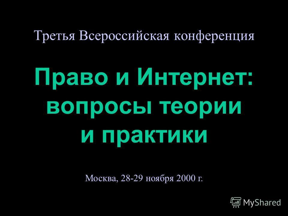 Третья Всероссийская конференция Право и Интернет: вопросы теории и практики Москва, 28-29 ноября 2000 г.
