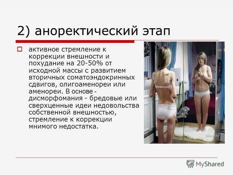 2) аноректический этап активно е стремлени е к коррекции внешности и похудани е на 20-50% от исходной массы с развитием вторичных соматоэндокринных сдвигов, олигоаменореи или аменореи. В основе - дисморфомани я - бредовые или сверхценные идеи недовол