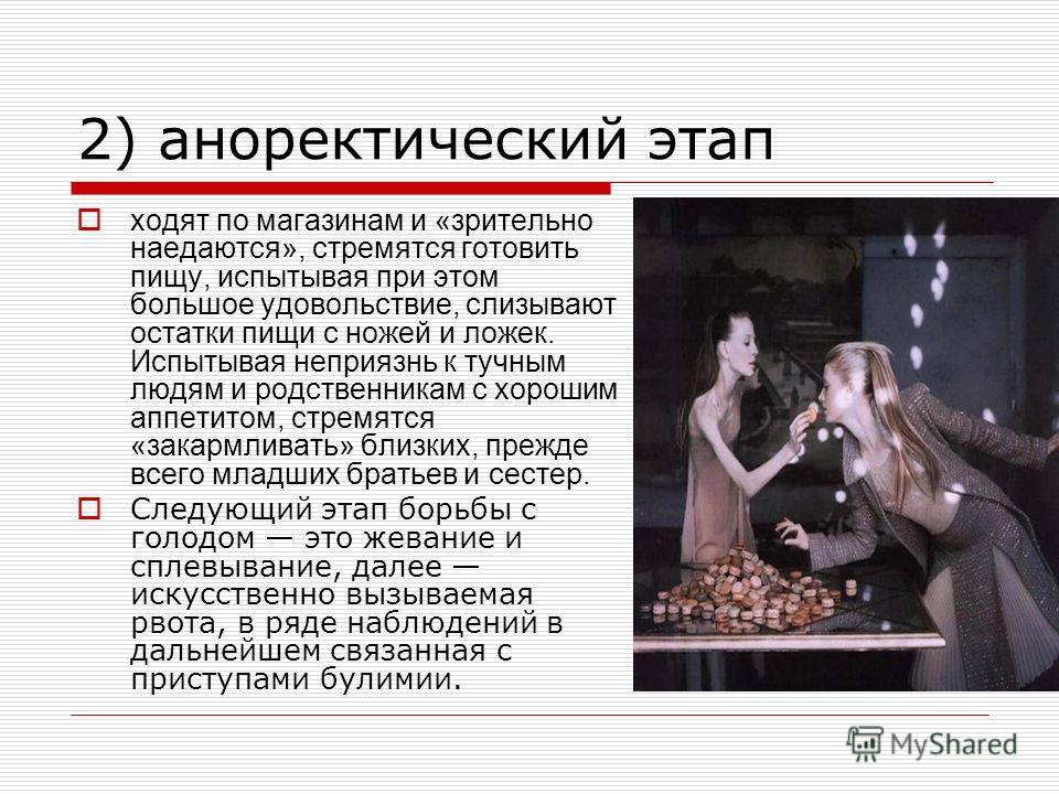 2) аноректический этап ходят по магазинам и «зрительно наедаются», стремятся готовить пищу, испытывая при этом большое удовольствие, слизывают остатки пищи с ножей и ложек. Испытывая неприязнь к тучным людям и родственникам с хорошим аппетитом, стрем