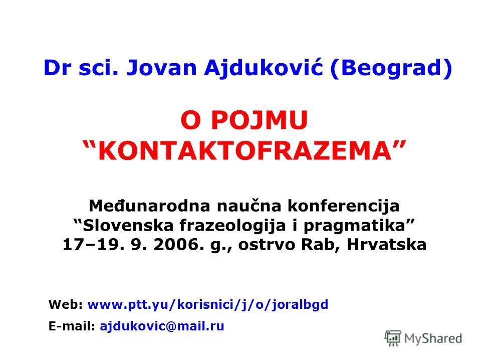 О POJMU KONTAKTOFRAZEMA Međunarodna naučna konferencija Slovenska frazeologija i pragmatika 17–19. 9. 2006. g., ostrvo Rab, Hrvatska Dr sci. Jovan Ajduković (Beograd) Web: www.ptt.yu/korisnici/j/o/joralbgd E-mail: ajdukovic@mail.ru