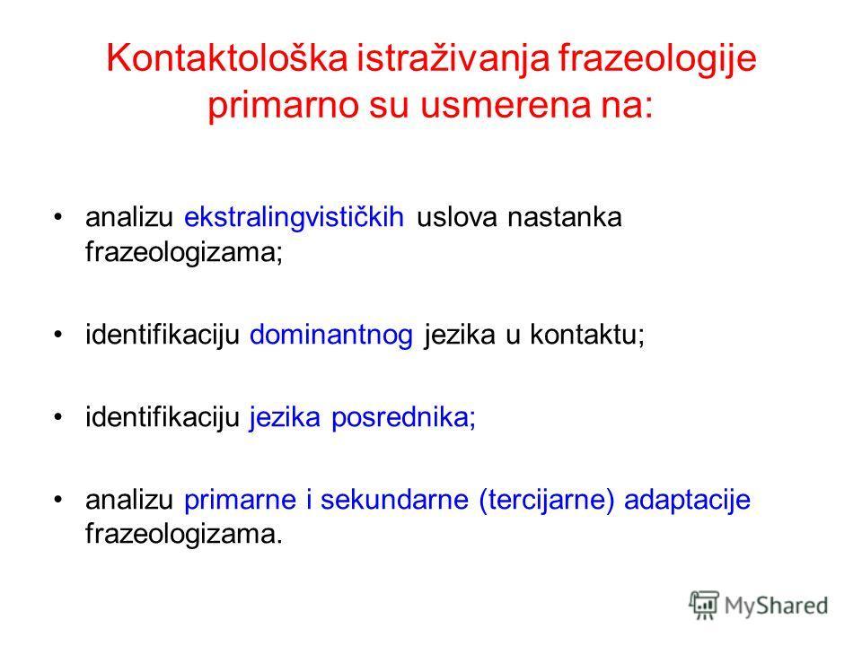 Kontaktološka istraživanja frazeologije primarno su usmerena na: analizu ekstralingvističkih uslova nastanka frazeologizama; identifikaciju dominantnog jezika u kontaktu; identifikaciju jezika posrednika; analizu primarne i sekundarne (tercijarne) ad