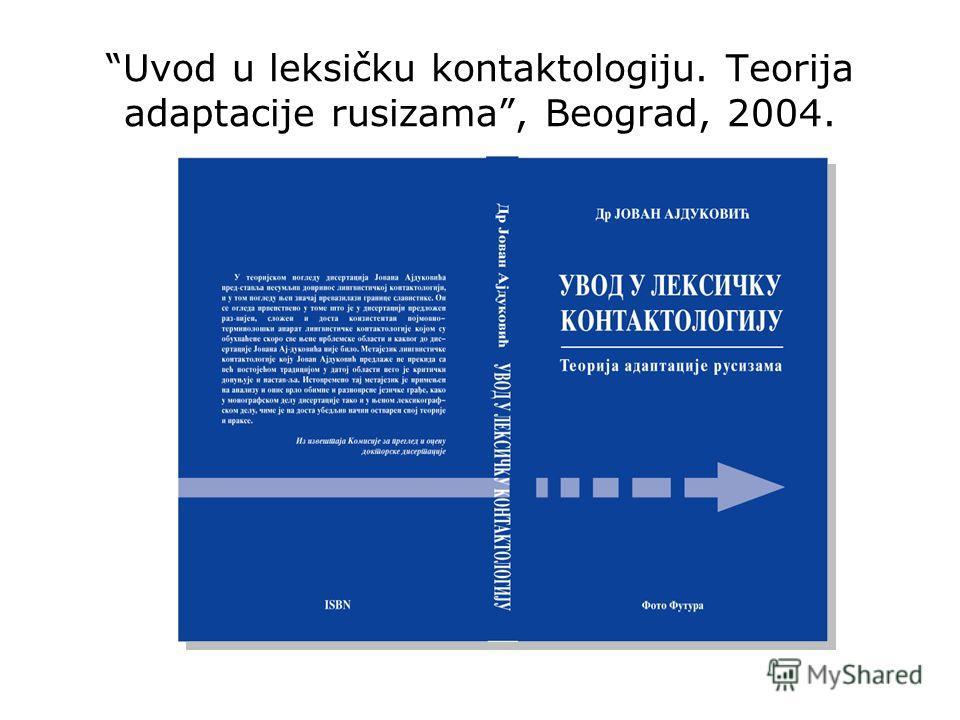 Uvod u leksičku kontaktologiju. Teorija adaptacije rusizama, Beograd, 2004.