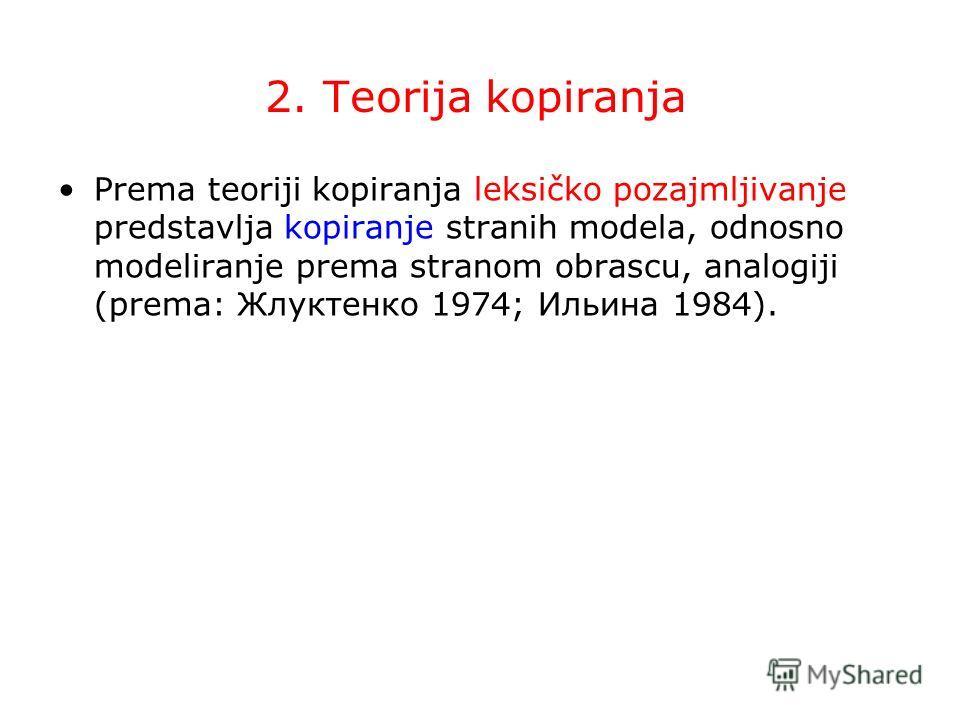 2. Teorija kopiranja Prema teoriji kopiranja leksičko pozajmljivanje predstavlja kopiranje stranih modela, odnosno modeliranje prema stranom obrascu, analogiji (prema: Жлуктенко 1974; Ильина 1984).