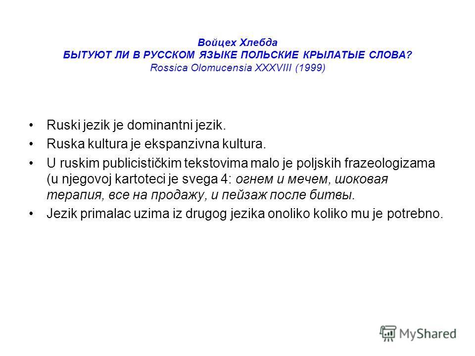 Войцех Хлебда БЫТУЮТ ЛИ В РУССКОМ ЯЗЫКE ПОЛЬСКИE КРЫЛАТЫE СЛОВА? Rossica Olomucensia XXXVIII (1999) Ruski jezik je dominantni jezik. Ruska kultura je ekspanzivna kultura. U ruskim publicističkim tekstovima malo je poljskih frazeologizama (u njegovoj
