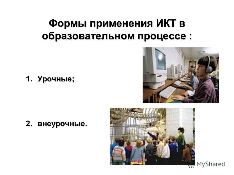Формы применения ИКТ в образовательном процессе : 1.Урочные; 2.внеурочные.