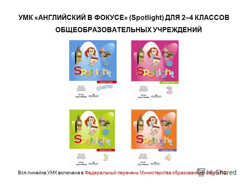 УМК «АНГЛИЙСКИЙ В ФОКУСЕ» (Spotlight) ДЛЯ 2–4 КЛАССОВ ОБЩЕОБРАЗОВАТЕЛЬНЫХ УЧРЕЖДЕНИЙ Вся линейка УМК включена в Федеральный перечень Министерства образования и науки РФ.