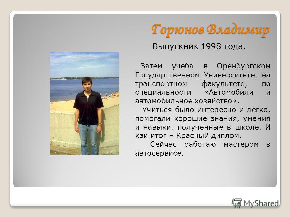 Горюнов Владимир Выпускник 1998 года. Затем учеба в Оренбургском Государственном Университете, на транспортном факультете, по специальности «Автомобили и автомобильное хозяйство». Учиться было интересно и легко, помогали хорошие знания, умения и навы