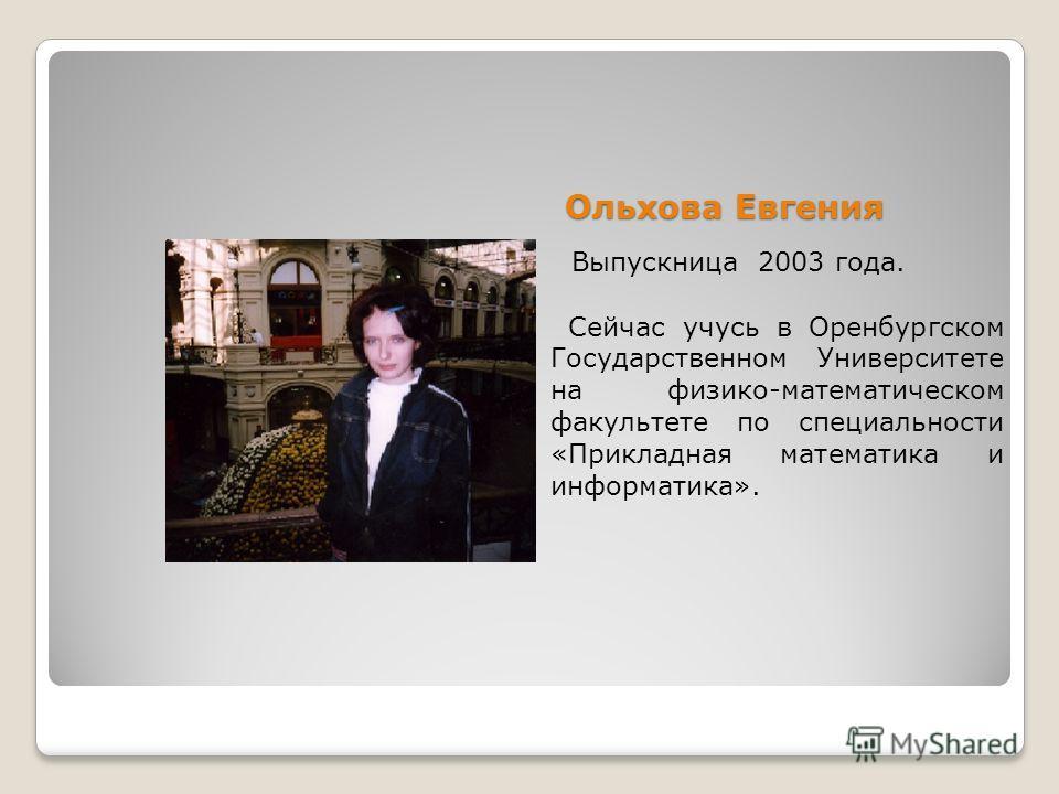 Ольхова Евгения Выпускница 2003 года. Сейчас учусь в Оренбургском Государственном Университете на физико-математическом факультете по специальности «Прикладная математика и информатика».