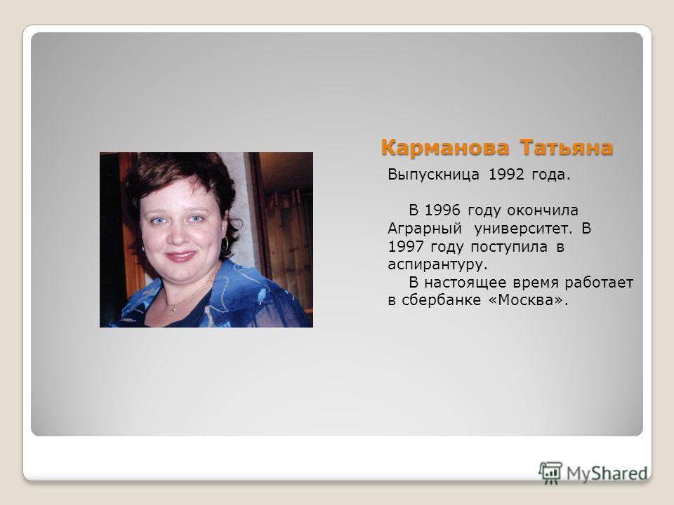 Карманова Татьяна Выпускница 1992 года. В 1996 году окончила Аграрный университет. В 1997 году поступила в аспирантуру. В настоящее время работает в сбербанке «Москва».