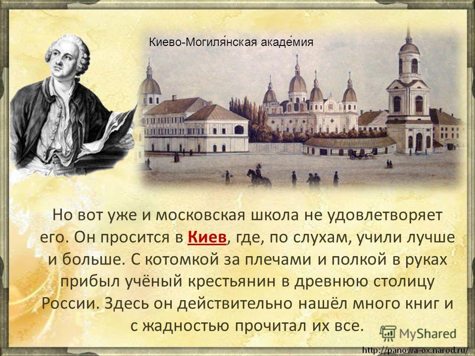 Но вот уже и московская школа не удовлетворяет его. Он просится в Киев, где, по слухам, учили лучше и больше. С котомкой за плечами и полкой в руках прибыл учёный крестьянин в древнюю столицу России. Здесь он действительно нашёл много книг и с жаднос