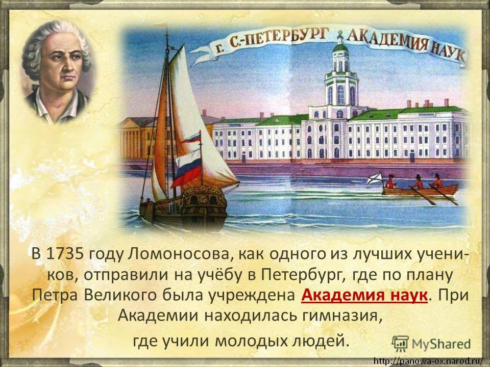 В 1735 году Ломоносова, как одного из лучших учени- ков, отправили на учёбу в Петербург, где по плану Петра Великого была учреждена Академия наук. При Академии находилась гимназия, где учили молодых людей.