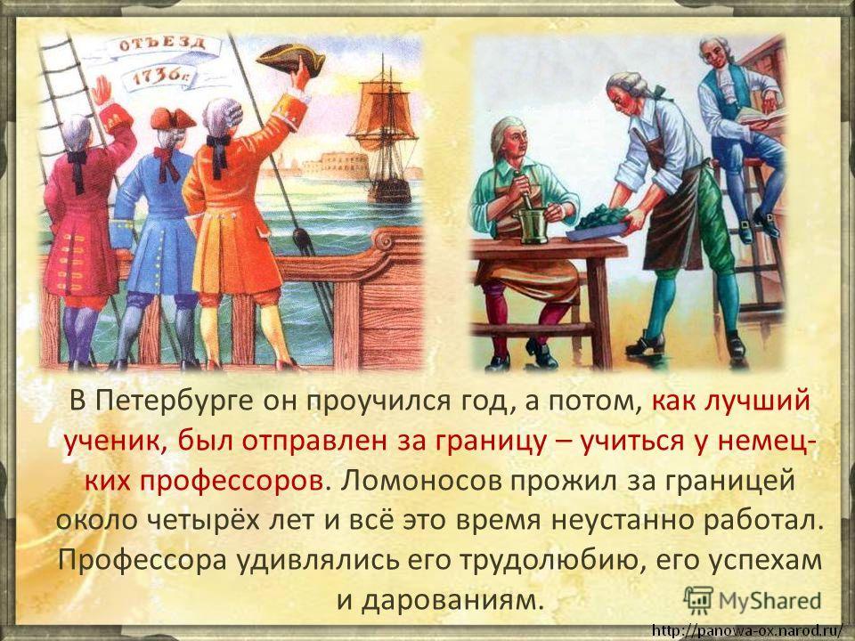 В Петербурге он проучился год, а потом, как лучший ученик, был отправлен за границу – учиться у немец- ких профессоров. Ломоносов прожил за границей около четырёх лет и всё это время неустанно работал. Профессора удивлялись его трудолюбию, его успеха