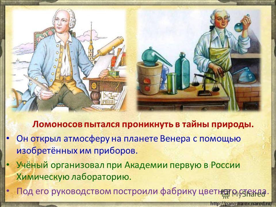 Ломоносов пытался проникнуть в тайны природы. Он открыл атмосферу на планете Венера с помощью изобретённых им приборов. Учёный организовал при Академии первую в России Химическую лабораторию. Под его руководством построили фабрику цветного стекла.