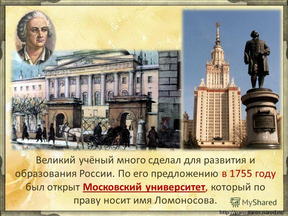 Великий учёный много сделал для развития и образования России. По его предложению в 1755 году был открыт Московский университет, который по праву носит имя Ломоносова.