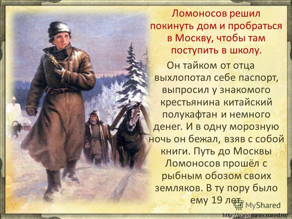 Ломоносов решил покинуть дом и пробраться в Москву, чтобы там поступить в школу. Он тайком от отца выхлопотал себе паспорт, выпросил у знакомого крестьянина китайский полукафтан и немного денег. И в одну морозную ночь он бежал, взяв с собой книги. Пу