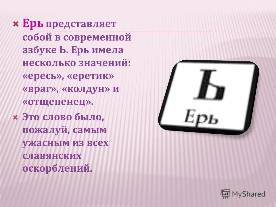 Ерь представляет собой в современной азбуке Ь. Ерь имела несколько значений: «ересь», «еретик» «враг», «колдун» и «отщепенец». Это слово было, пожалуй, самым ужасным из всех славянских оскорблений.