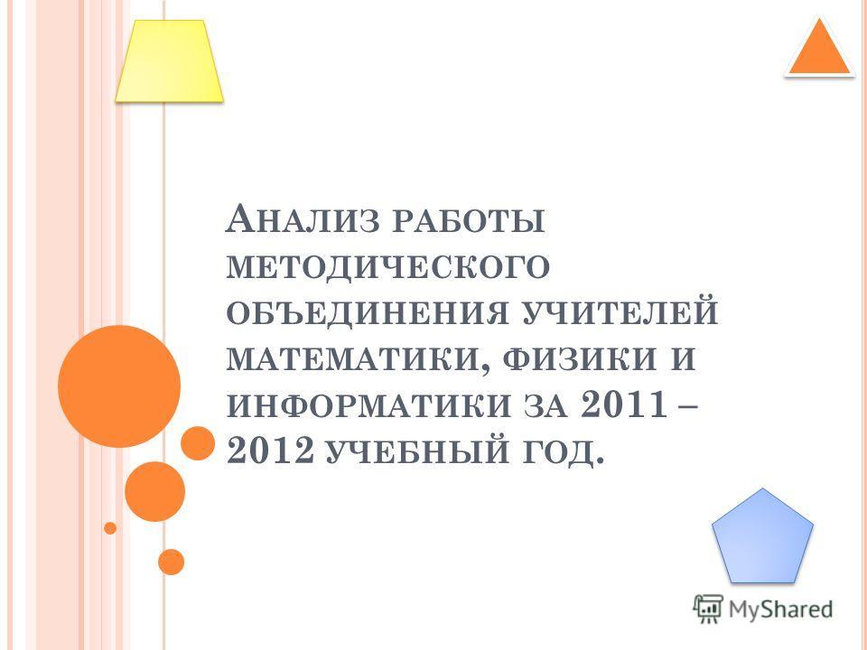 А НАЛИЗ РАБОТЫ МЕТОДИЧЕСКОГО ОБЪЕДИНЕНИЯ УЧИТЕЛЕЙ МАТЕМАТИКИ, ФИЗИКИ И ИНФОРМАТИКИ ЗА 2011 – 2012 УЧЕБНЫЙ ГОД.