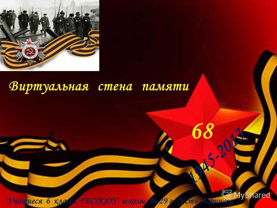 Виртуальная стена памяти 68 Учащиеся 6 класса ГБС(К)ОУ школы 29 г. Усть-Лабинска