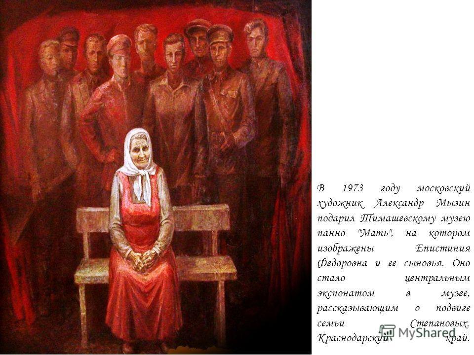 В 1973 году московский художник Александр Мызин подарил Тимашевскому музею панно Мать, на котором изображены Епистиния Федоровна и ее сыновья. Оно стало центральным экспонатом в музее, рассказывающим о подвиге семьи Степановых. Краснодарский край.