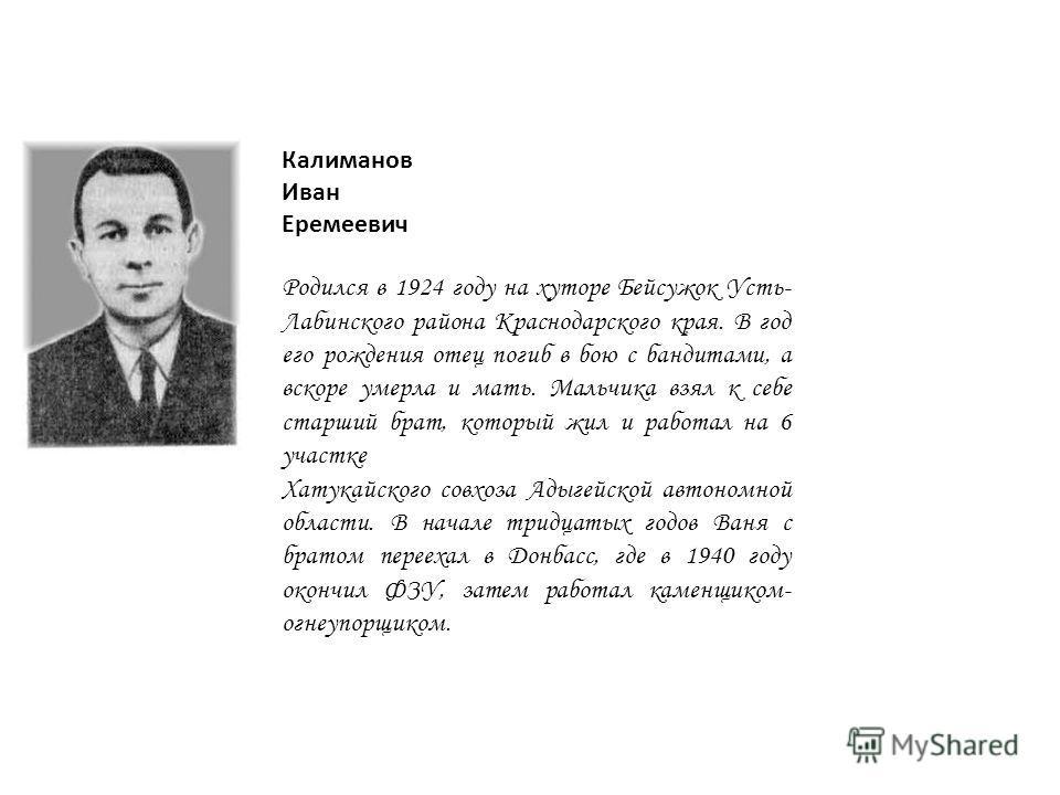 Калиманов Иван Еремеевич Родился в 1924 году на хуторе Бейсужок Усть- Лабинского района Краснодарского края. В год его рождения отец погиб в бою с бандитами, а вскоре умерла и мать. Мальчика взял к себе старший брат, который жил и работал на 6 участк