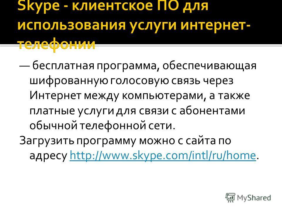 бесплатная программа, обеспечивающая шифрованную голосовую связь через Интернет между компьютерами, а также платные услуги для связи с абонентами обычной телефонной сети. Загрузить программу можно с сайта по адресу http://www.skype.com/intl/ru/home.h