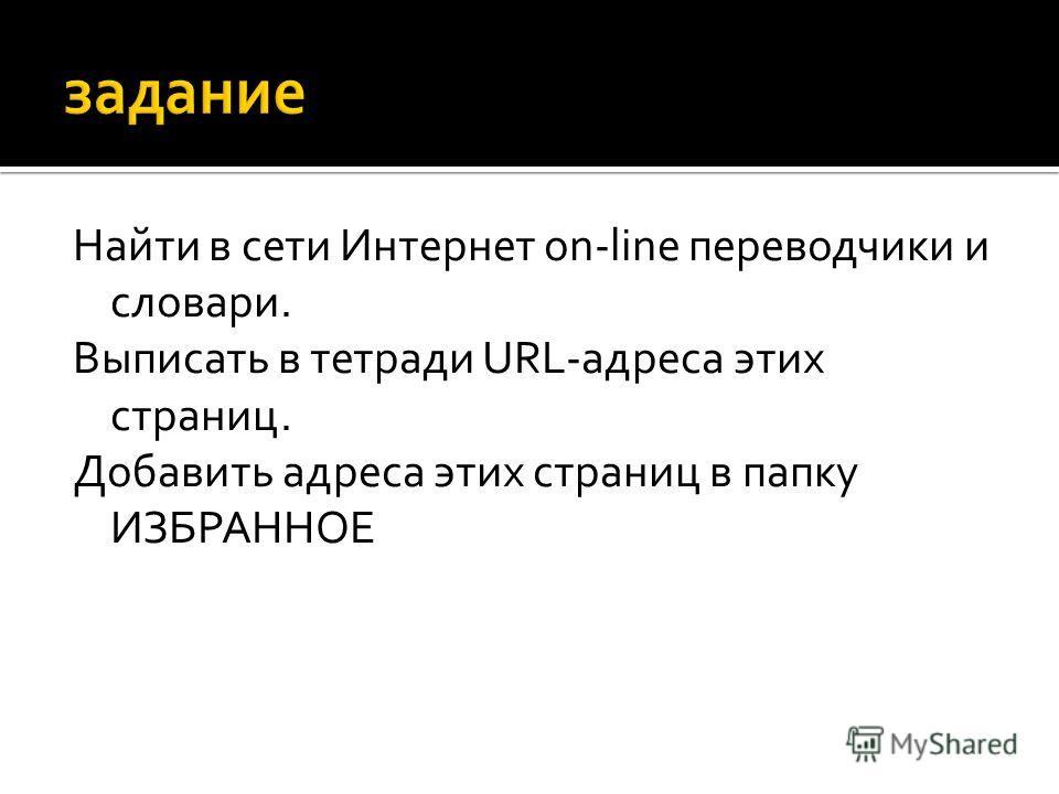 Найти в сети Интернет on-line переводчики и словари. Выписать в тетради URL-адреса этих страниц. Добавить адреса этих страниц в папку ИЗБРАННОЕ