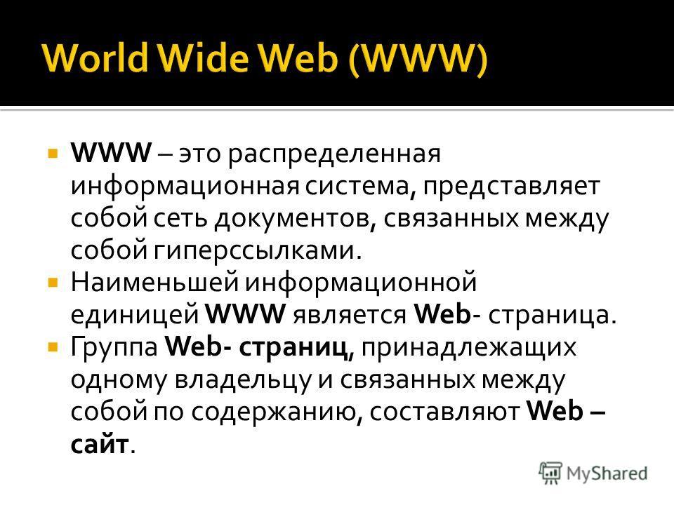 WWW – это распределенная информационная система, представляет собой сеть документов, связанных между собой гиперссылками. Наименьшей информационной единицей WWW является Web- страница. Группа Web- страниц, принадлежащих одному владельцу и связанных м