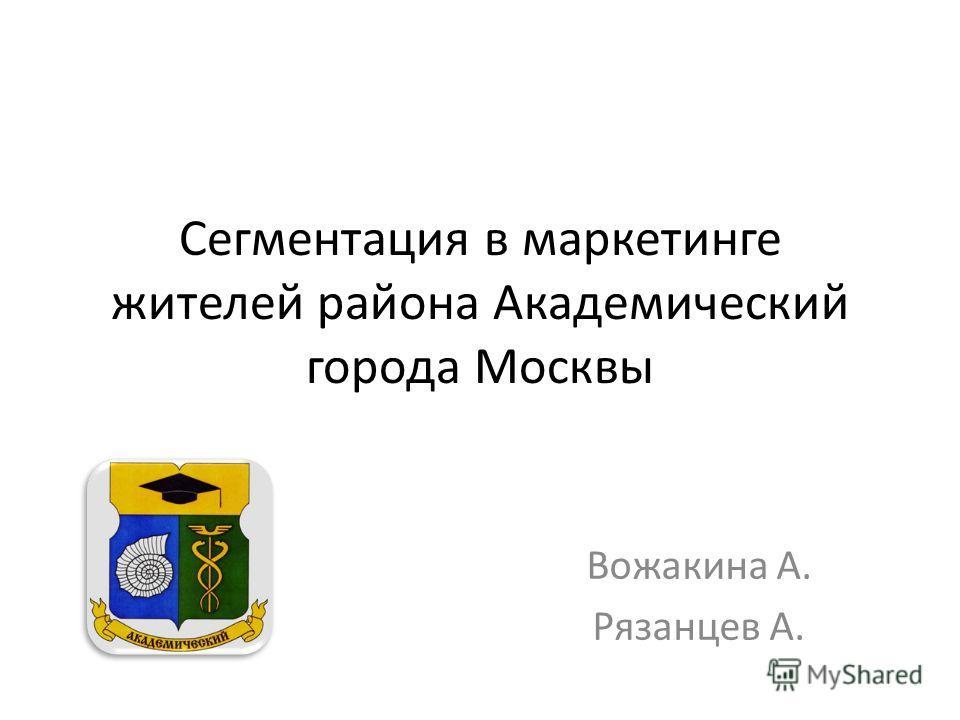 Сегментация в маркетинге жителей района Академический города Москвы Вожакина А. Рязанцев А.