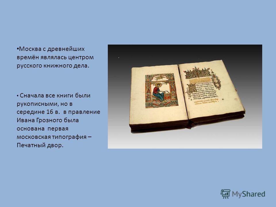 Москва с древнейших времён являлась центром русского книжного дела. Сначала все книги были рукописными, но в середине 16 в. в правление Ивана Грозного была основана первая московская типография – Печатный двор.