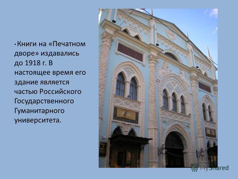 Книги на «Печатном дворе» издавались до 1918 г. В настоящее время его здание является частью Российского Государственного Гуманитарного университета.