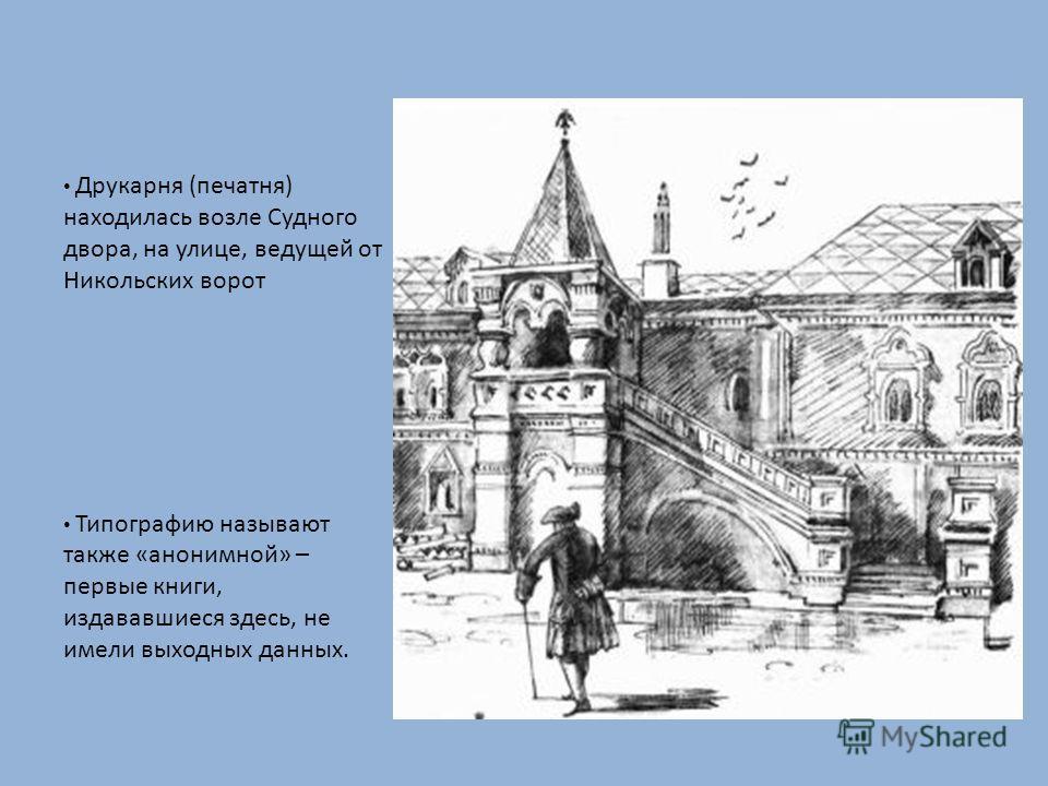 Друкарня (печатня) находилась возле Судного двора, на улице, ведущей от Никольских ворот Типографию называют также «анонимной» – первые книги, издававшиеся здесь, не имели выходных данных.
