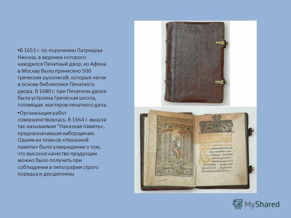 В 1653 г. по поручению Патриарха Никона, в ведении которого находился Печатный двор, из Афона в Москву было принесено 500 греческих рукописей, которые легли в основу библиотеки Печатного двора. В 1680 г. при Печатном дворе была устроена Греческая шко