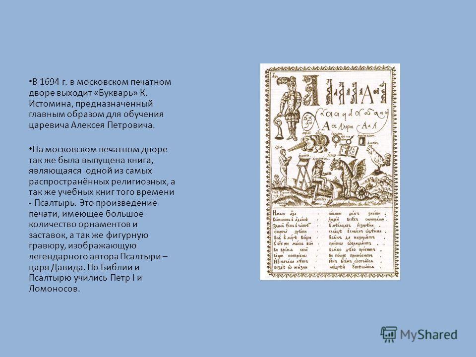 В 1694 г. в московском печатном дворе выходит «Букварь» К. Истомина, предназначенный главным образом для обучения царевича Алексея Петровича. На московском печатном дворе так же была выпущена книга, являющаяся одной из самых распространённых религиоз