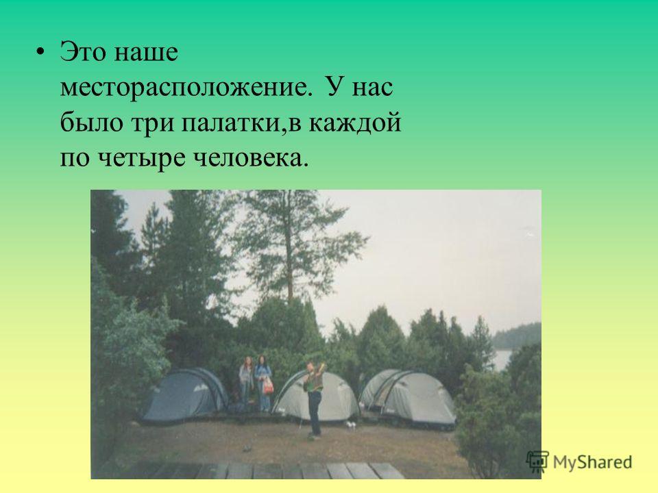 Это наше месторасположение. У нас было три палатки,в каждой по четыре человека.