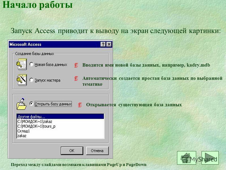 Начало работы Запуск Access приводит к выводу на экран следующей картинки: 4Вводится имя новой базы данных, например, kadry.mdb 4Автоматически создается простая база данных по выбранной тематике 4Открывается существующая база данных Переход между сла