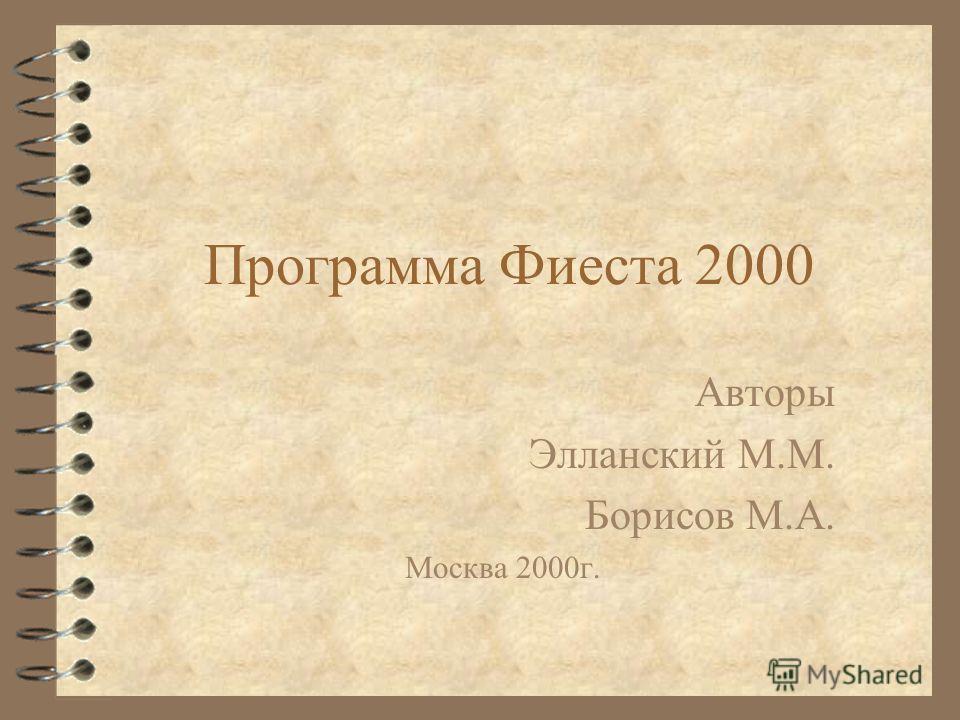 Программа Фиеста 2000 Авторы Элланский М.М. Борисов М.А. Москва 2000г.