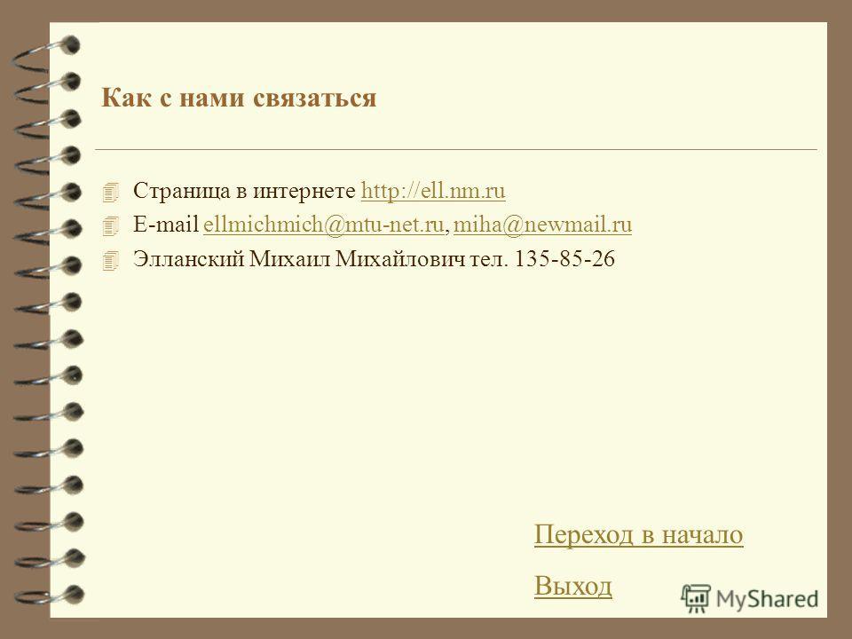 Как с нами связаться 4 Страница в интернете http://ell.nm.ruhttp://ell.nm.ru 4 E-mail ellmichmich@mtu-net.ru, miha@newmail.ruellmichmich@mtu-net.rumiha@newmail.ru 4 Элланский Михаил Михайлович тел. 135-85-26 Переход в начало Выход