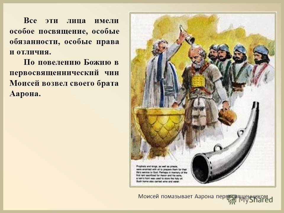 Все эти лица имели особое посвящение, особые обязанности, особые права и отличия. По повелению Божию в первосвященнический чин Моисей возвел своего брата Аарона. Моисей помазывает Аарона первосвященником
