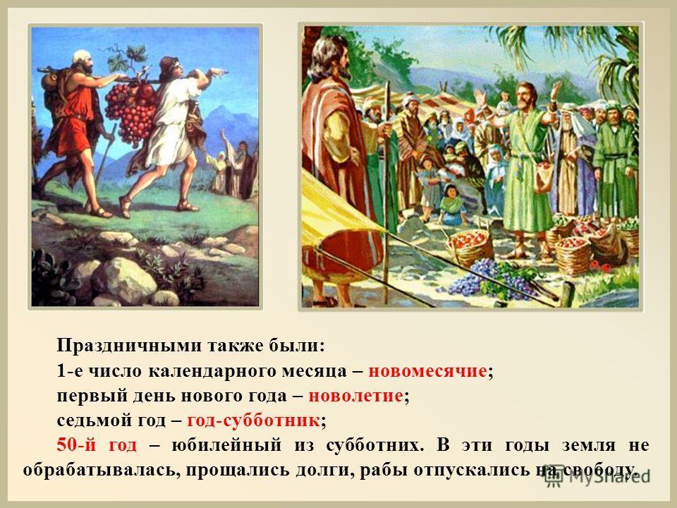 Праздничными также были: 1-е число календарного месяца – новомесячие; первый день нового года – новолетие; седьмой год – год-субботник; 50-й год – юбилейный из субботних. В эти годы земля не обрабатывалась, прощались долги, рабы отпускались на свобод