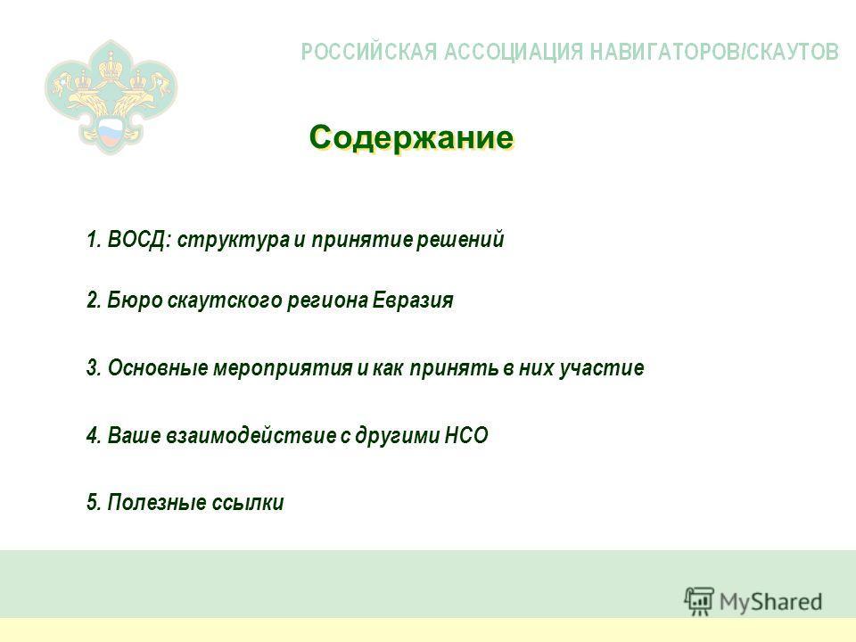Содержание 2. Бюро скаутского региона Евразия 3. Основные мероприятия и как принять в них участие 4. Ваше взаимодействие с другими НСО 5. Полезные ссылки 1. ВОСД: структура и принятие решений