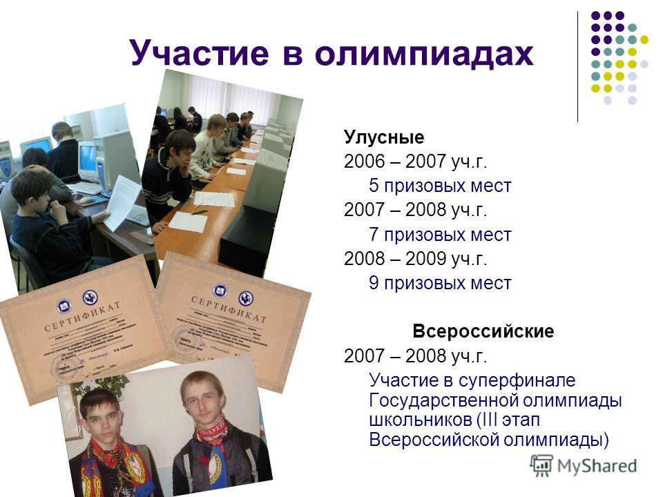 Участие в олимпиадах Улусные 2006 – 2007 уч.г. 5 призовых мест 2007 – 2008 уч.г. 7 призовых мест 2008 – 2009 уч.г. 9 призовых мест Всероссийские 2007 – 2008 уч.г. Участие в суперфинале Государственной олимпиады школьников (III этап Всероссийской олим