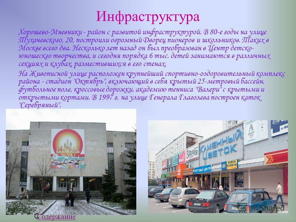 Инфраструктура Хорошево-Мневники - район с развитой инфраструктурой. В 80-е годы на улице Тухачевского, 20, построили огромный Дворец пионеров и школьников. Таких в Москве всего два. Несколько лет назад он был преобразован в Центр детско- юношескго т