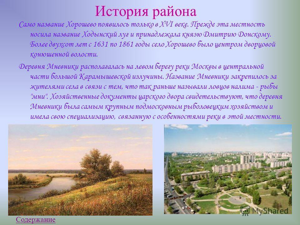 История р айона Само название Хорошево появилось только в XVI веке. Прежде эта местность носила название Ходынский луг и принадлежала князю Дмитрию Донскому. Более двухсот лет с 1631 по 1861 годы село Хорошево было центром дворцовой конюшенной волост