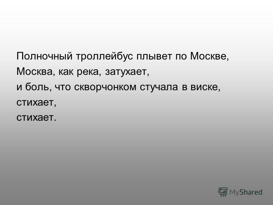 Полночный троллейбус плывет по Москве, Москва, как река, затухает, и боль, что скворчонком стучала в виске, стихает, стихает.
